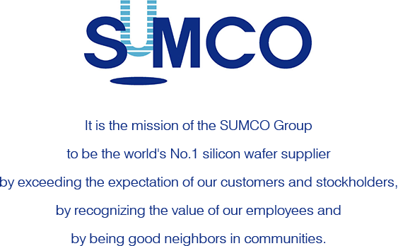 SUMCO It is the mission of the SUMCO Group to be the world's No.1 silicon wafer supplier by exceeding the expectation of our customers and stockholders, by recognizing the value of our employees and by being good neighbors in communities.
