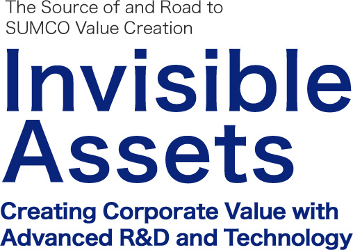 The Source of and Road to  SUMCO Value Creation Invisible Assets Creating Corporate Value with Advanced R&D and Technology